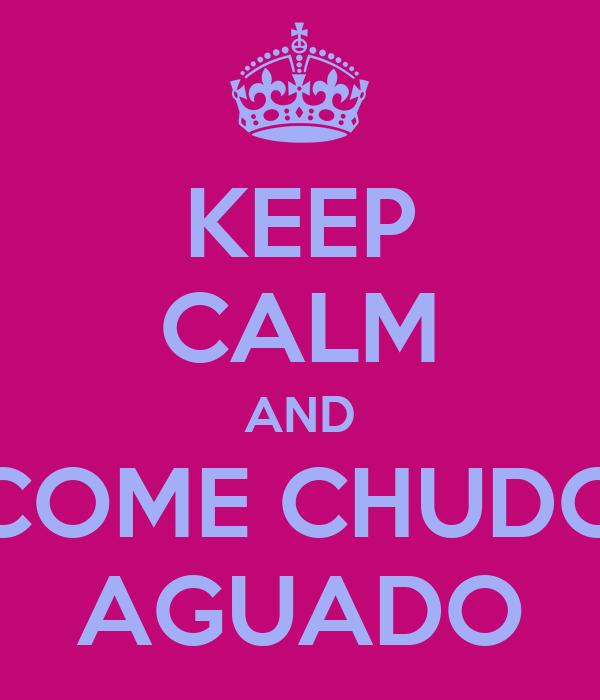 KEEP CALM AND COME CHUDO AGUADO