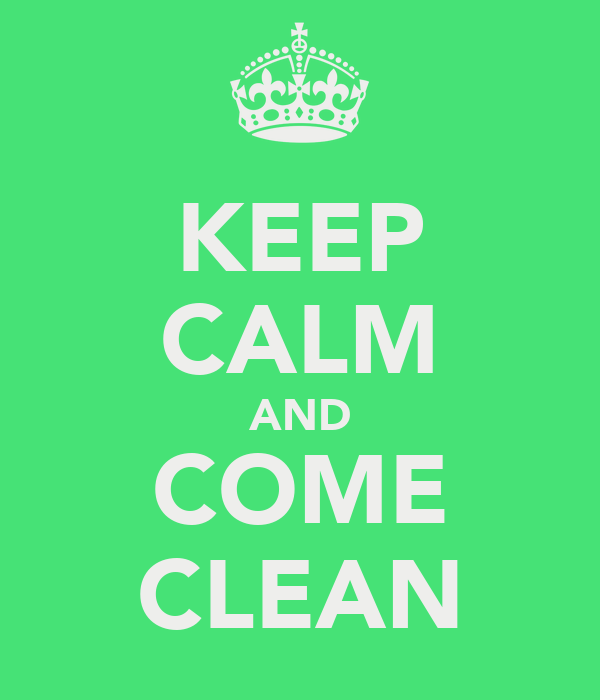 KEEP CALM AND COME CLEAN