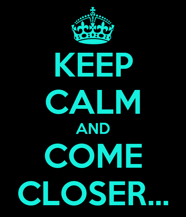 KEEP CALM AND COME CLOSER...