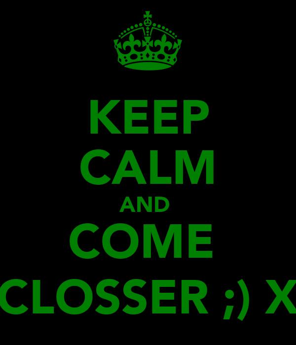 KEEP CALM AND  COME  CLOSSER ;) X