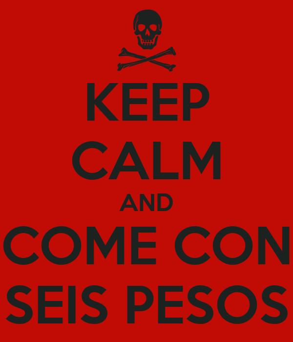 KEEP CALM AND COME CON SEIS PESOS