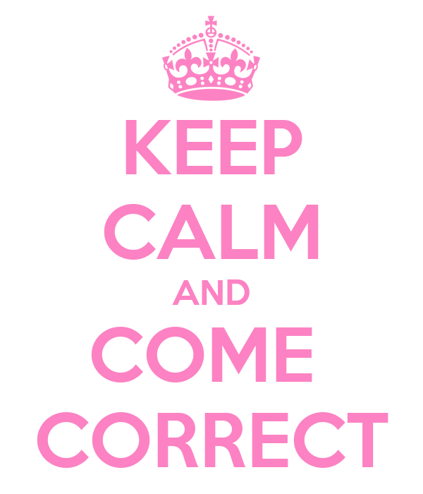 KEEP CALM AND COME  CORRECT