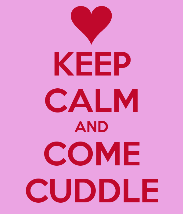 KEEP CALM AND COME CUDDLE
