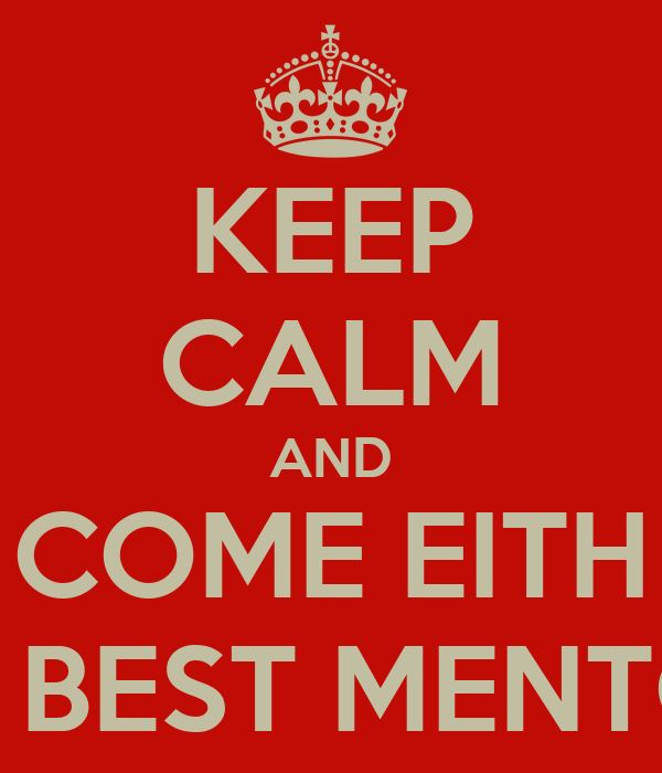 KEEP CALM AND COME EITH THE BEST MENTORS
