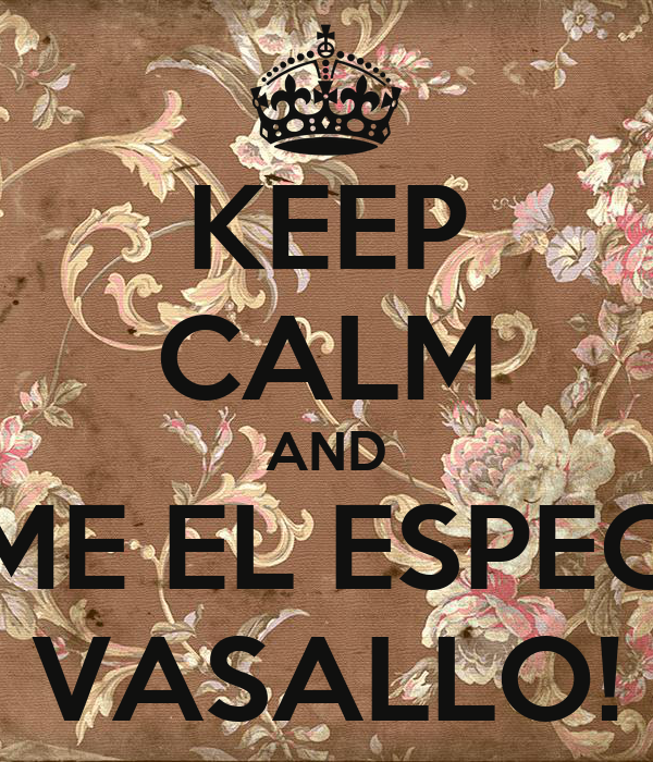 KEEP CALM AND COME EL ESPECIAL VASALLO!
