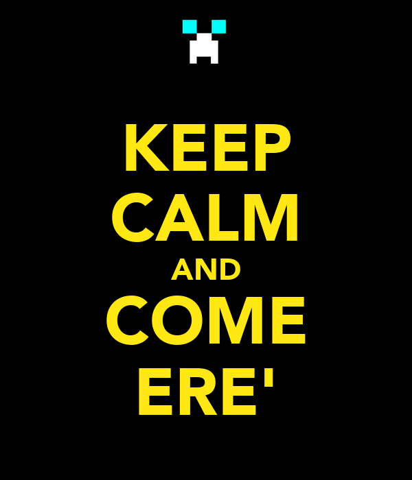 KEEP CALM AND COME ERE'