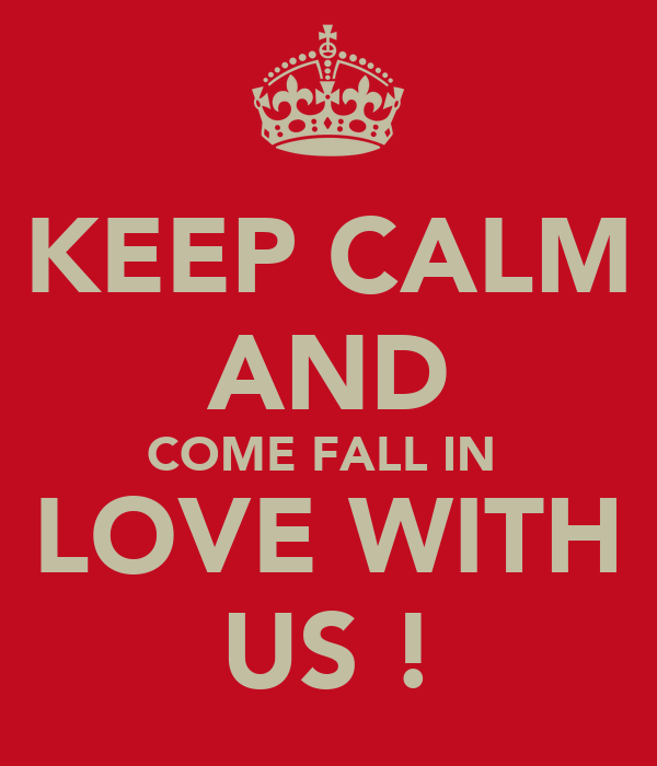 KEEP CALM AND COME FALL IN  LOVE WITH US !