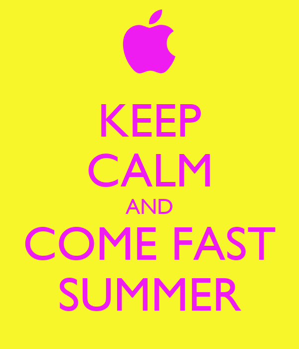 KEEP CALM AND COME FAST SUMMER