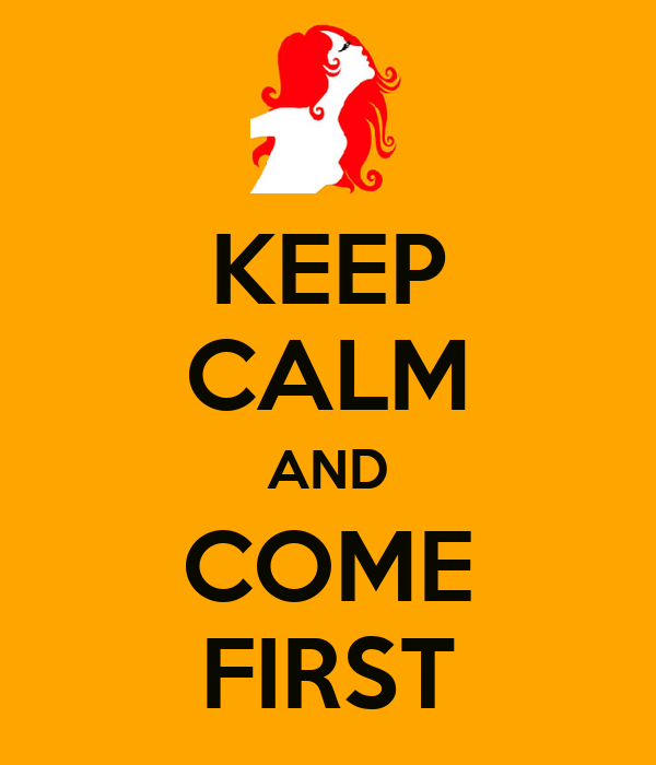 KEEP CALM AND COME FIRST