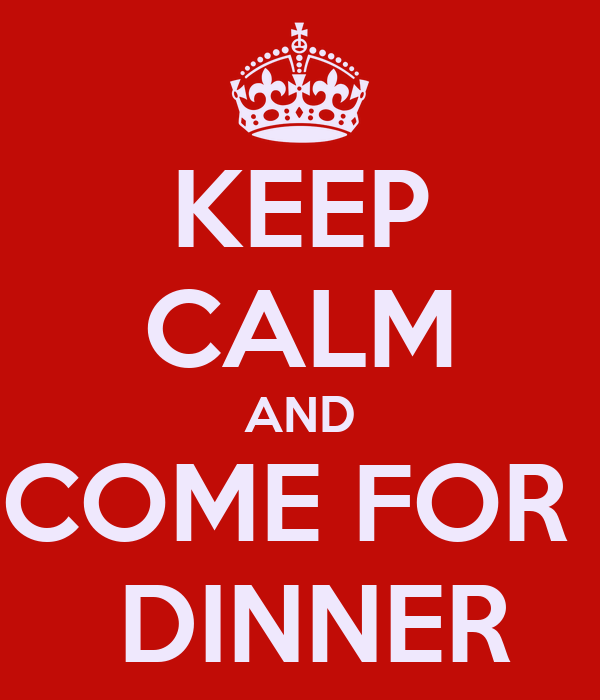 KEEP CALM AND COME FOR   DINNER