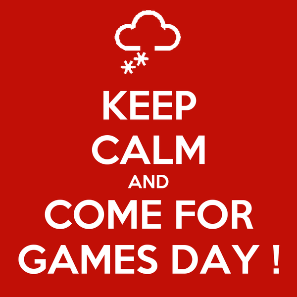 KEEP CALM AND COME FOR GAMES DAY !