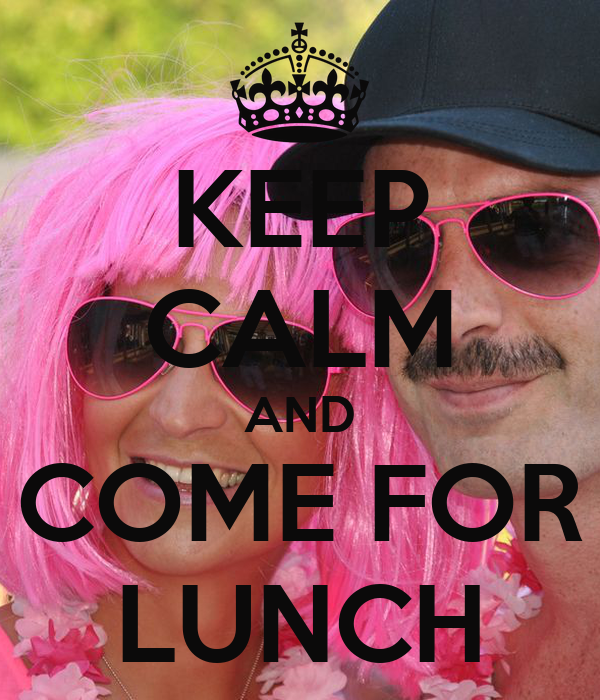 KEEP CALM AND COME FOR LUNCH