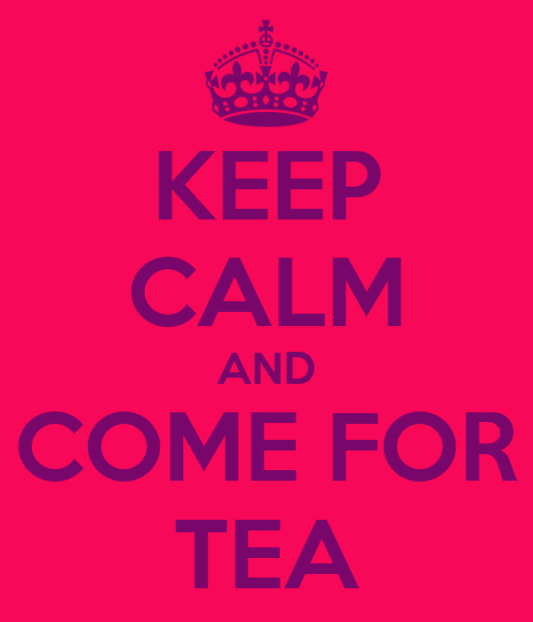 KEEP CALM AND COME FOR TEA