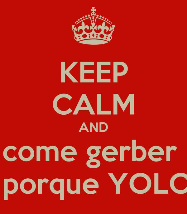 KEEP CALM AND come gerber   porque YOLO