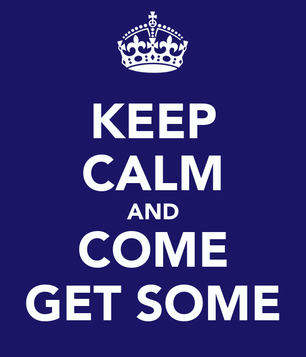 KEEP CALM AND COME GET SOME