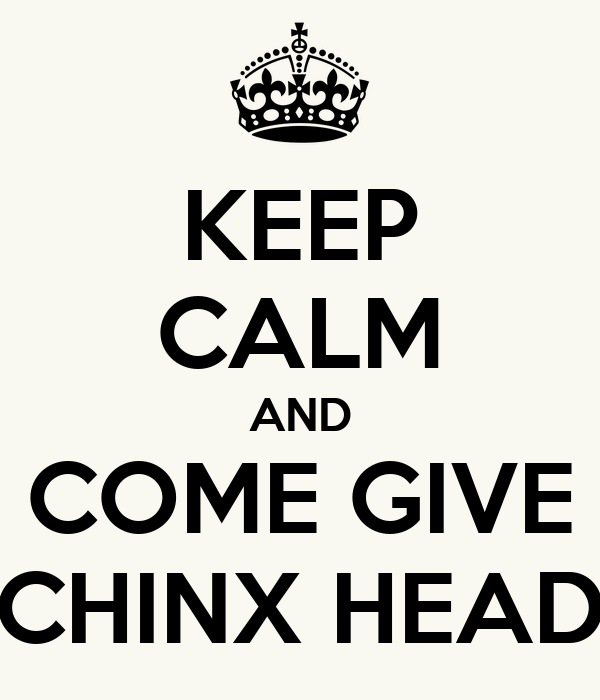 KEEP CALM AND COME GIVE CHINX HEAD