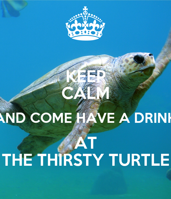 KEEP CALM AND COME HAVE A DRINK AT THE THIRSTY TURTLE
