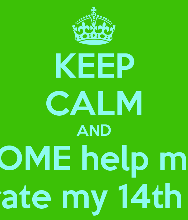 KEEP CALM AND COME help me   celebrate my 14th birday