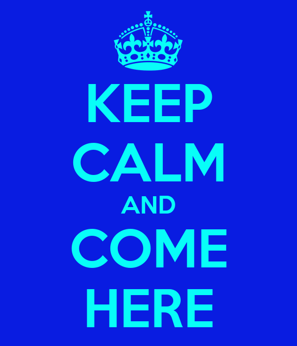 KEEP CALM AND COME HERE