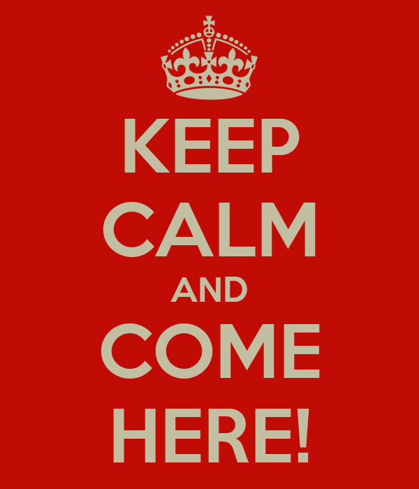 KEEP CALM AND COME HERE!