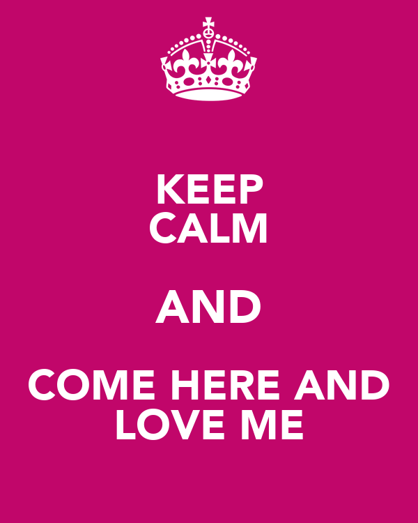 KEEP CALM AND COME HERE AND LOVE ME