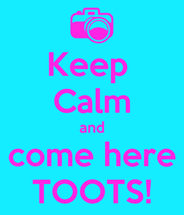 Keep  Calm and come here TOOTS!