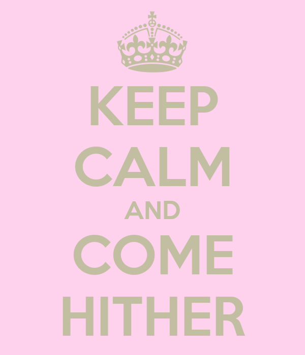 KEEP CALM AND COME HITHER