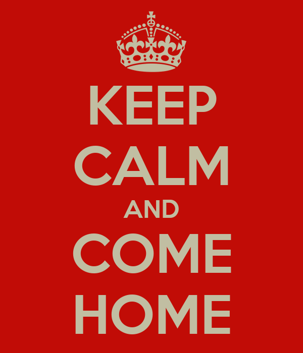 KEEP CALM AND COME HOME