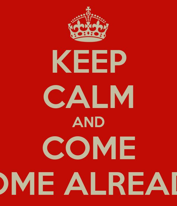 KEEP CALM AND COME HOME ALREADY