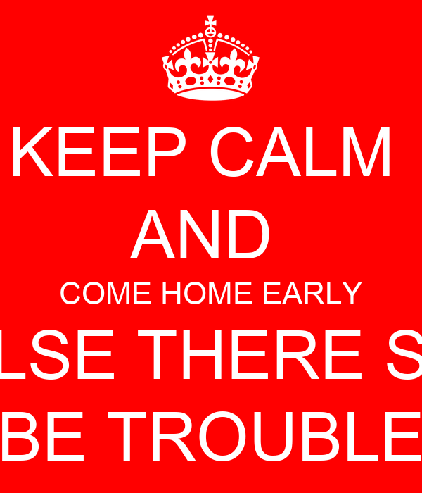 KEEP CALM  AND  COME HOME EARLY OR ELSE THERE SHALL BE TROUBLE