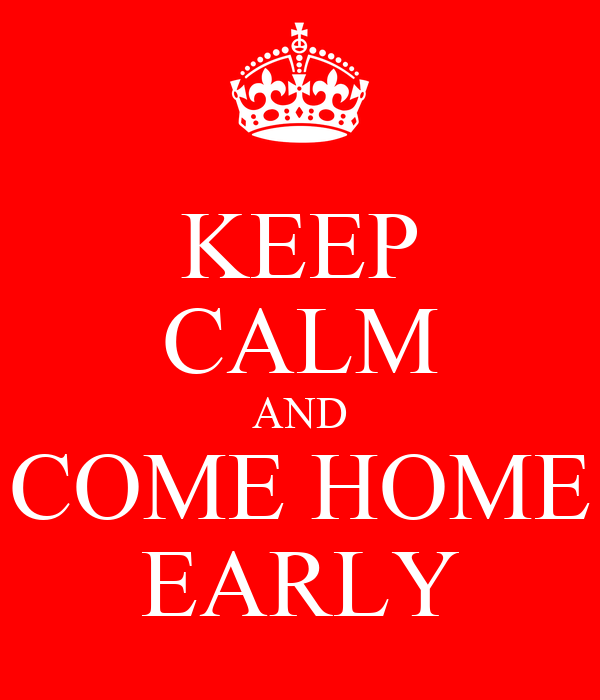KEEP CALM AND COME HOME EARLY