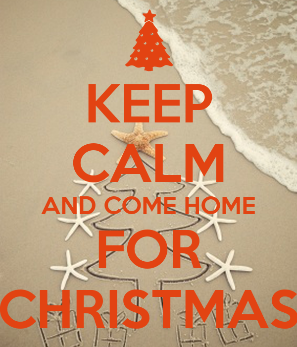 KEEP CALM AND COME HOME FOR CHRISTMAS