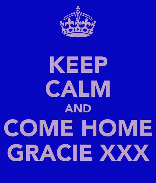 KEEP CALM AND COME HOME GRACIE XXX