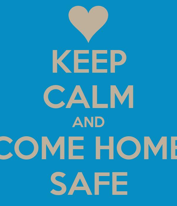 KEEP CALM AND COME HOME SAFE
