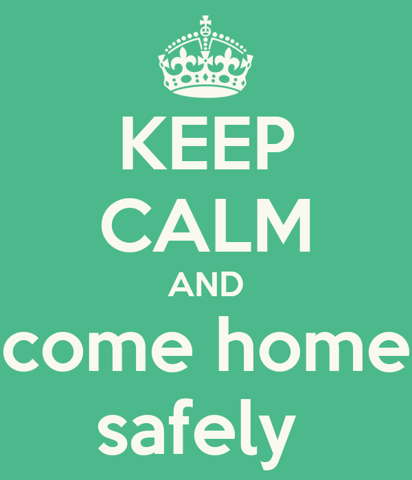 KEEP CALM AND come home safely