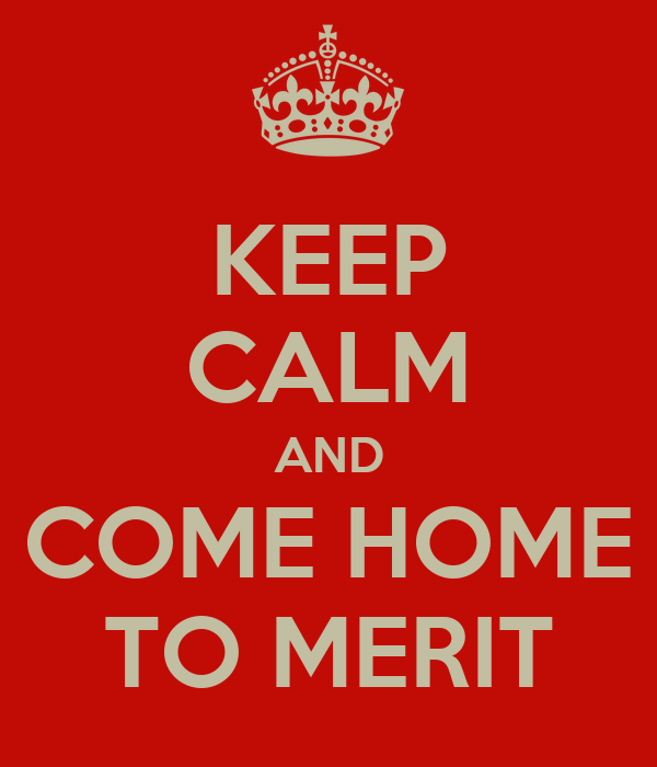 KEEP CALM AND COME HOME TO MERIT