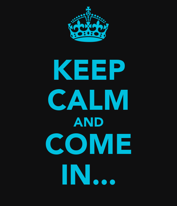 KEEP CALM AND COME IN...
