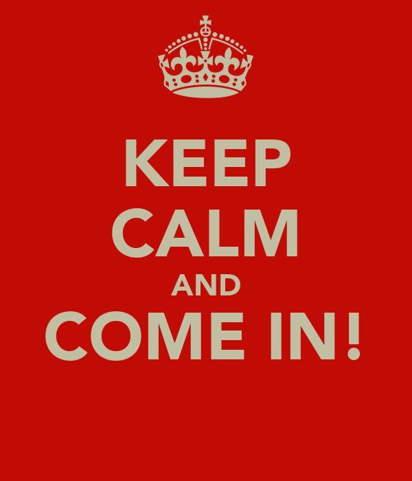 KEEP CALM AND COME IN!