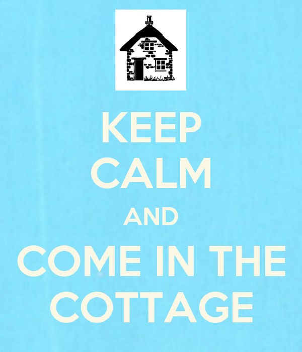 KEEP CALM AND COME IN THE COTTAGE