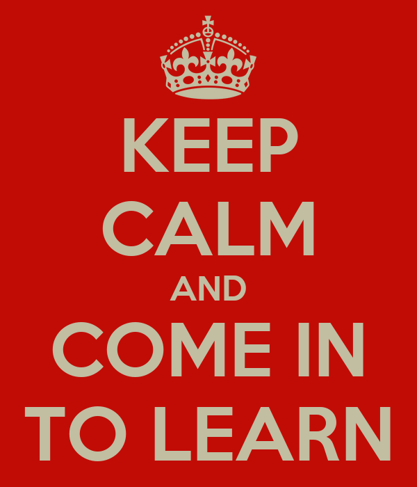 KEEP CALM AND COME IN TO LEARN