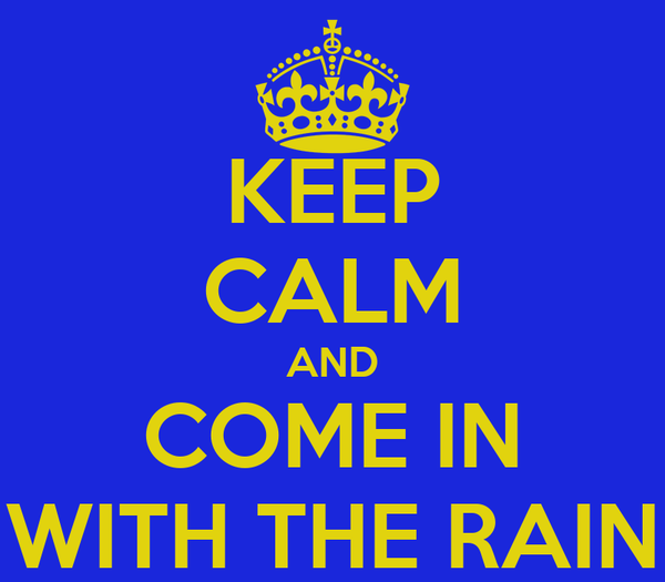 KEEP CALM AND COME IN WITH THE RAIN