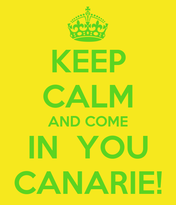 KEEP CALM AND COME IN  YOU CANARIE!