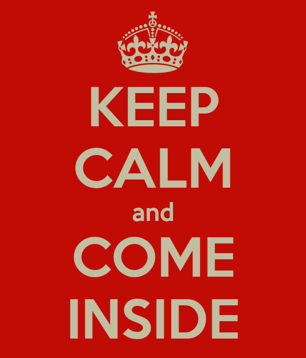 KEEP CALM and COME INSIDE