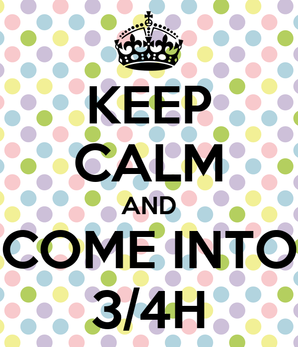 KEEP CALM AND COME INTO 3/4H