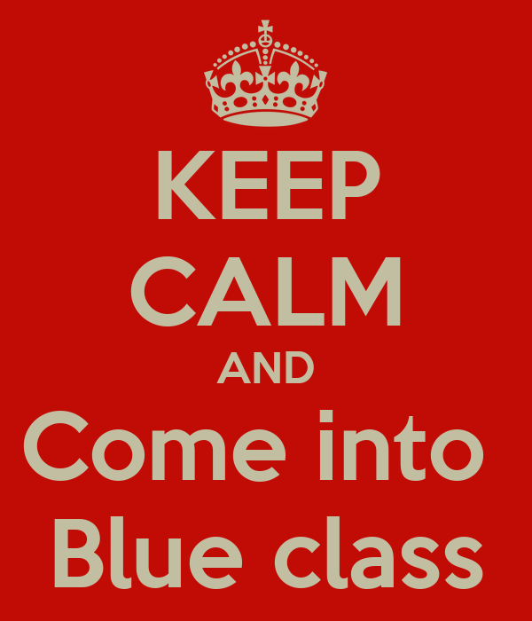 KEEP CALM AND Come into  Blue class