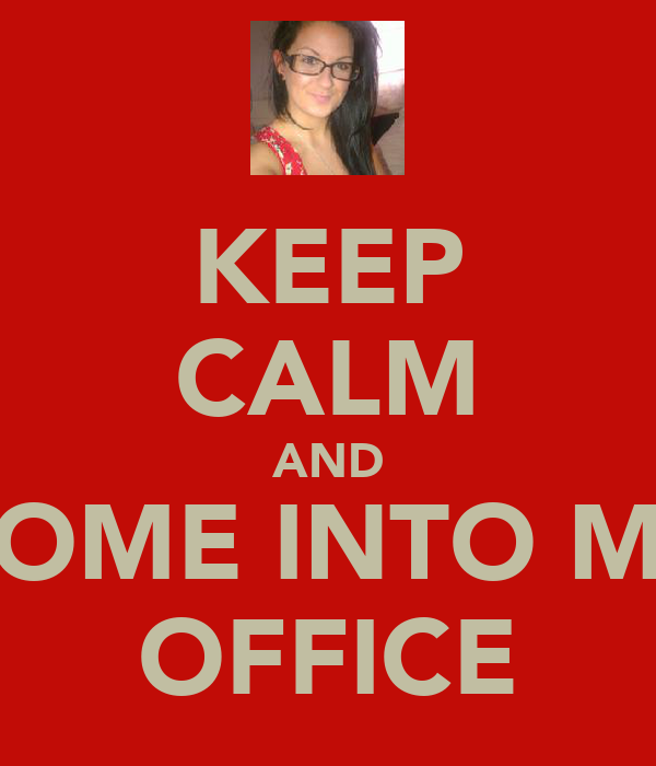 KEEP CALM AND COME INTO MY OFFICE