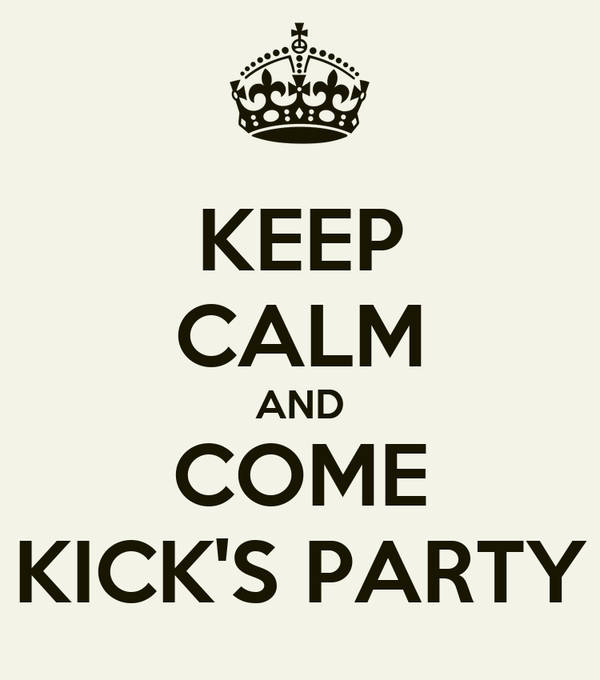 KEEP CALM AND COME KICK'S PARTY