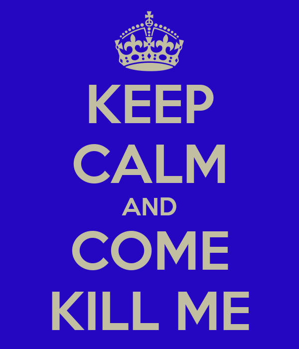 KEEP CALM AND COME KILL ME