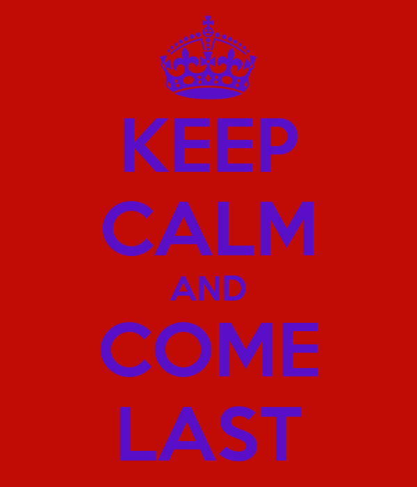 KEEP CALM AND COME LAST