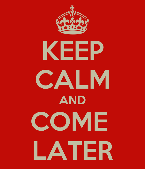 KEEP CALM AND COME  LATER